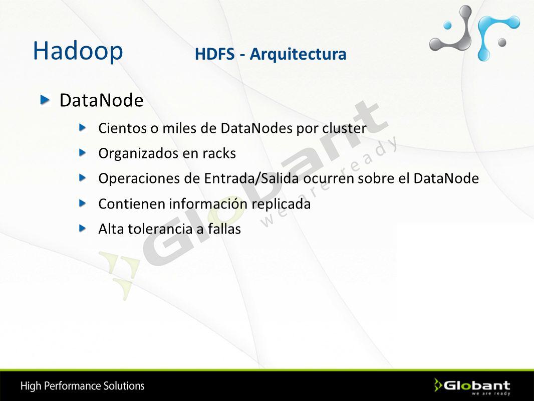 Hadoop DataNode Cientos o miles de DataNodes por cluster Organizados en racks Operaciones de Entrada/Salida ocurren sobre el DataNode Contienen inform