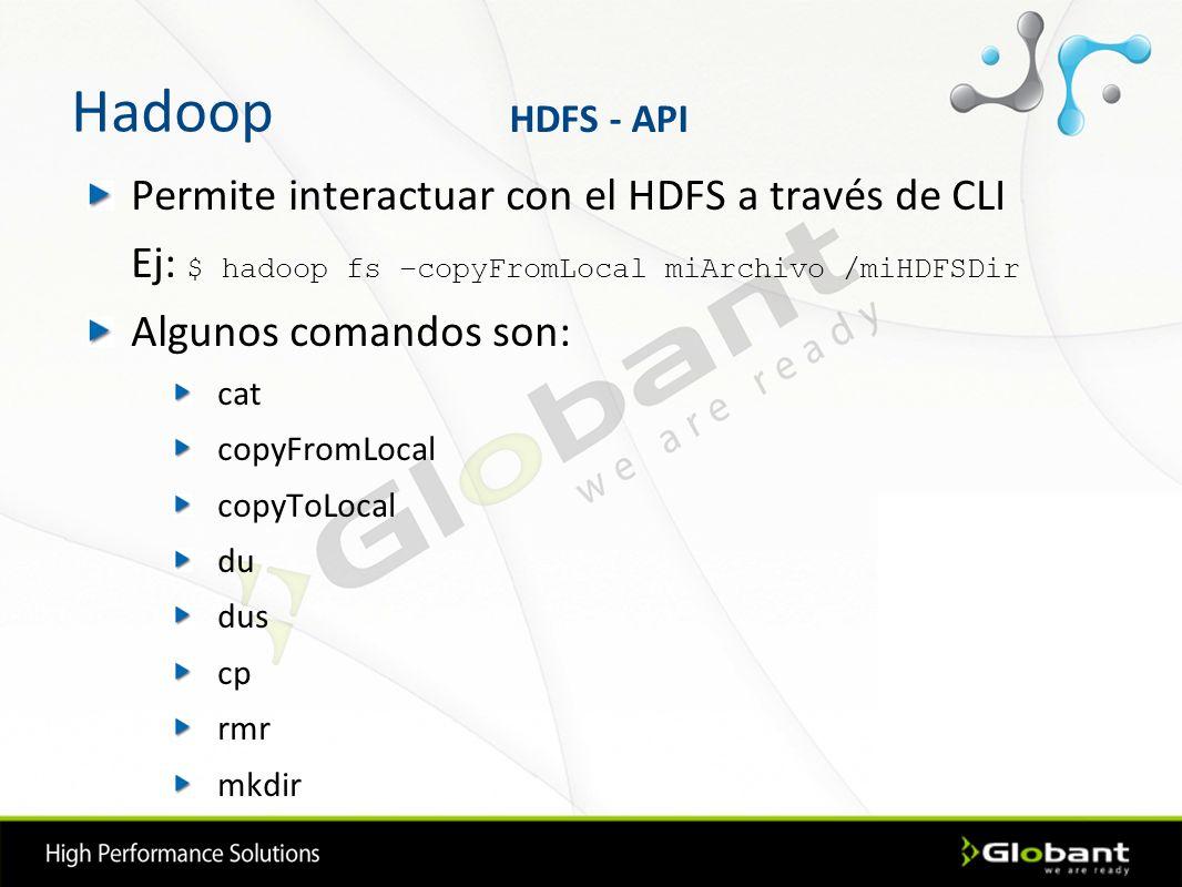 Hadoop Permite interactuar con el HDFS a través de CLI Ej: $ hadoop fs –copyFromLocal miArchivo /miHDFSDir Algunos comandos son: cat copyFromLocal cop