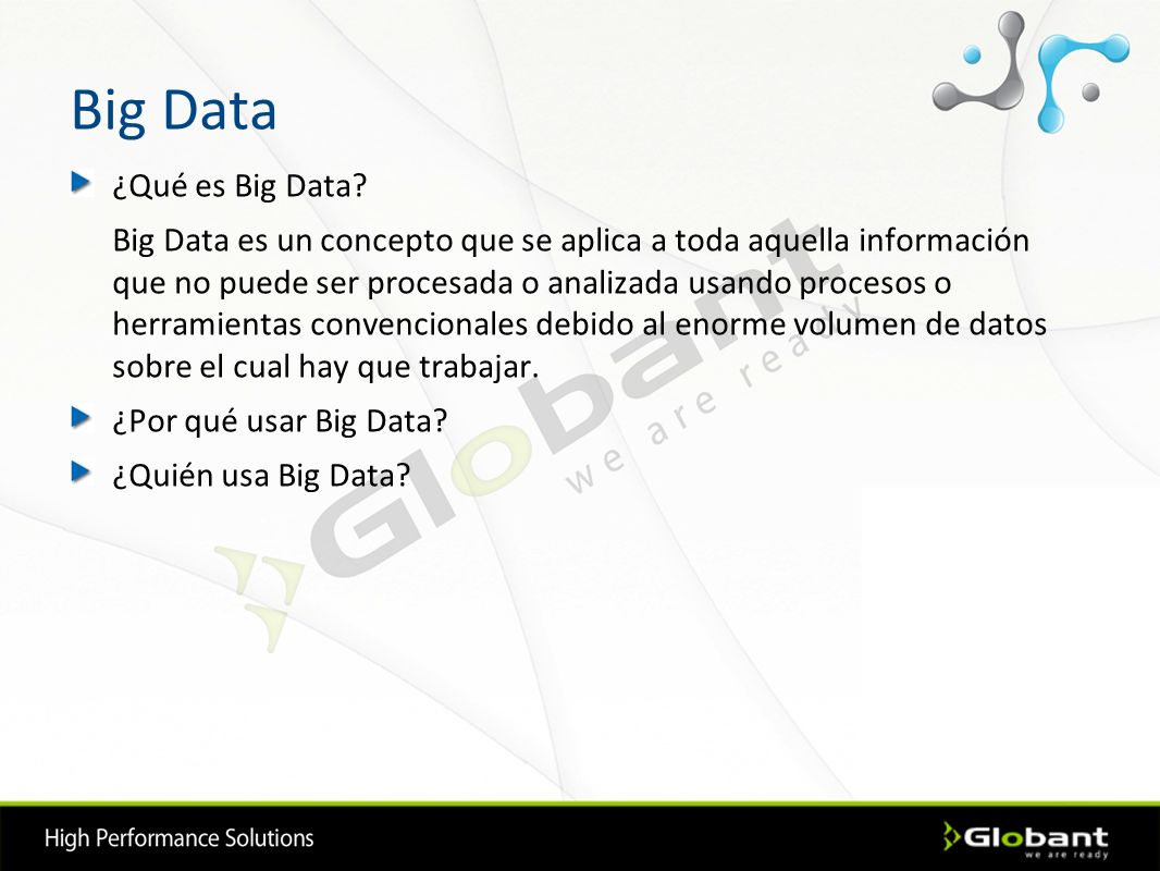 Hadoop Open Source Desarrollado originalmente por Yahoo Administrado por Apache Software Foundation Diseñado para trabajar con petabytes de datos Pensado para implementarse con hardware económico Ofrece alta disponibilidad Escala horizontalmente Muchas tecnologías de desarrollo están basadas en Hadoop Bueno aceptación en el mercado Curva de aprendizaje elevada No es una base de datos No es real time The Apache Hadoop software library is a framework that allows for the distributed processing of large data sets across clusters of computers using a simple programming model Características Generales