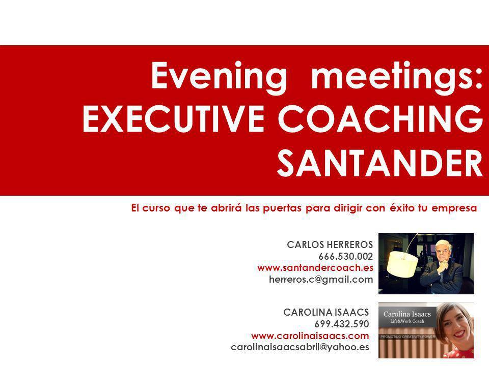Evening meetings: EXECUTIVE COACHING SANTANDER El curso que te abrirá las puertas para dirigir con éxito tu empresa CAROLINA ISAACS 699.432.590 www.ca