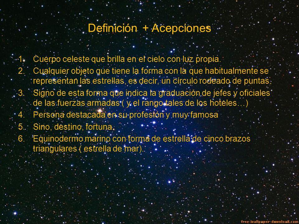 Definición + Acepciones 1.Cuerpo celeste que brilla en el cielo con luz propia. 2.Cualquier objeto que tiene la forma con la que habitualmente se repr