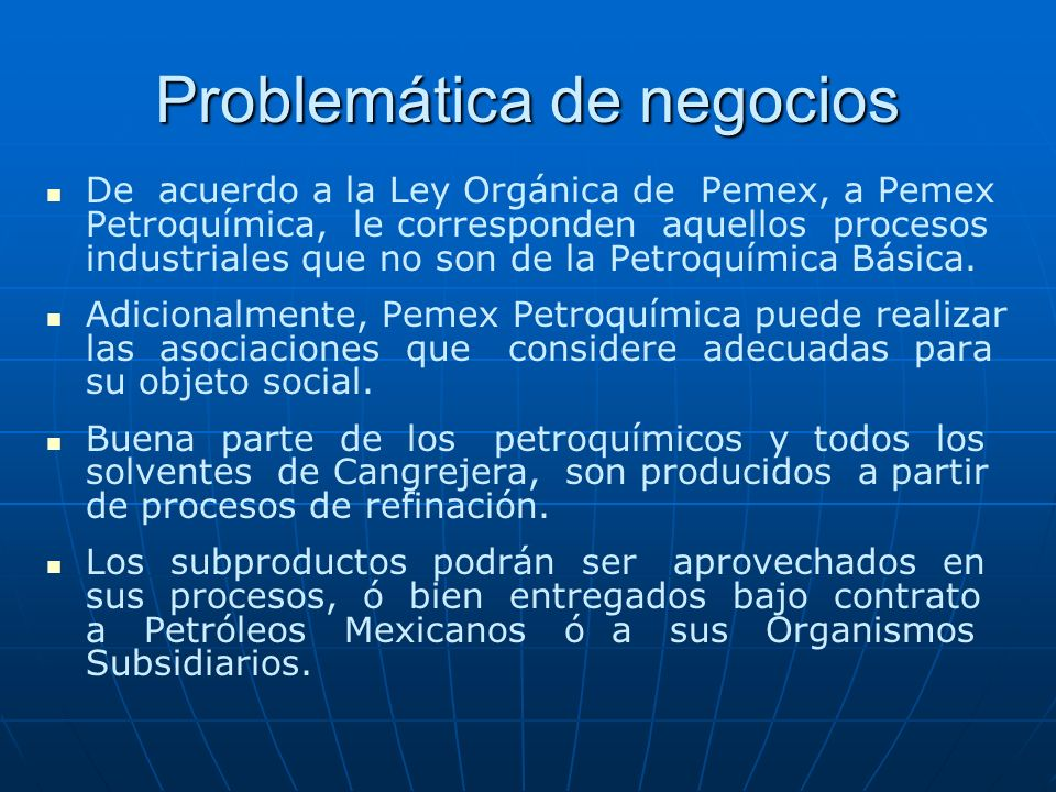 Problemática de negocios De acuerdo a la Ley Orgánica de Pemex, a Pemex Petroquímica, le corresponden aquellos procesos industriales que no son de la