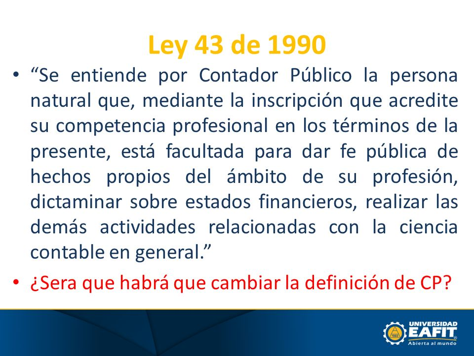 Ley 43 de 1990 Se entiende por Contador Público la persona natural que, mediante la inscripción que acredite su competencia profesional en los término