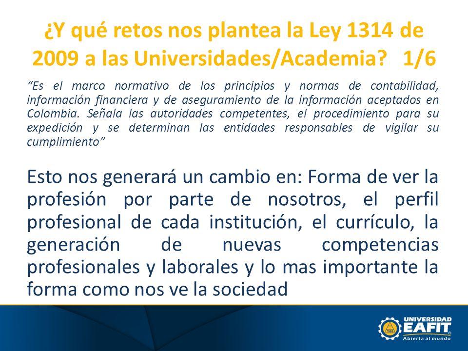 ¿Y qué retos nos plantea la Ley 1314 de 2009 a las Universidades/Academia? 1/6 Es el marco normativo de los principios y normas de contabilidad, infor