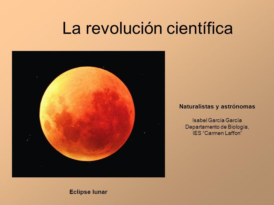 La revolución científica Naturalistas y astrónomas Isabel García García Departamento de Biología, IES Carmen Laffon Eclipse lunar