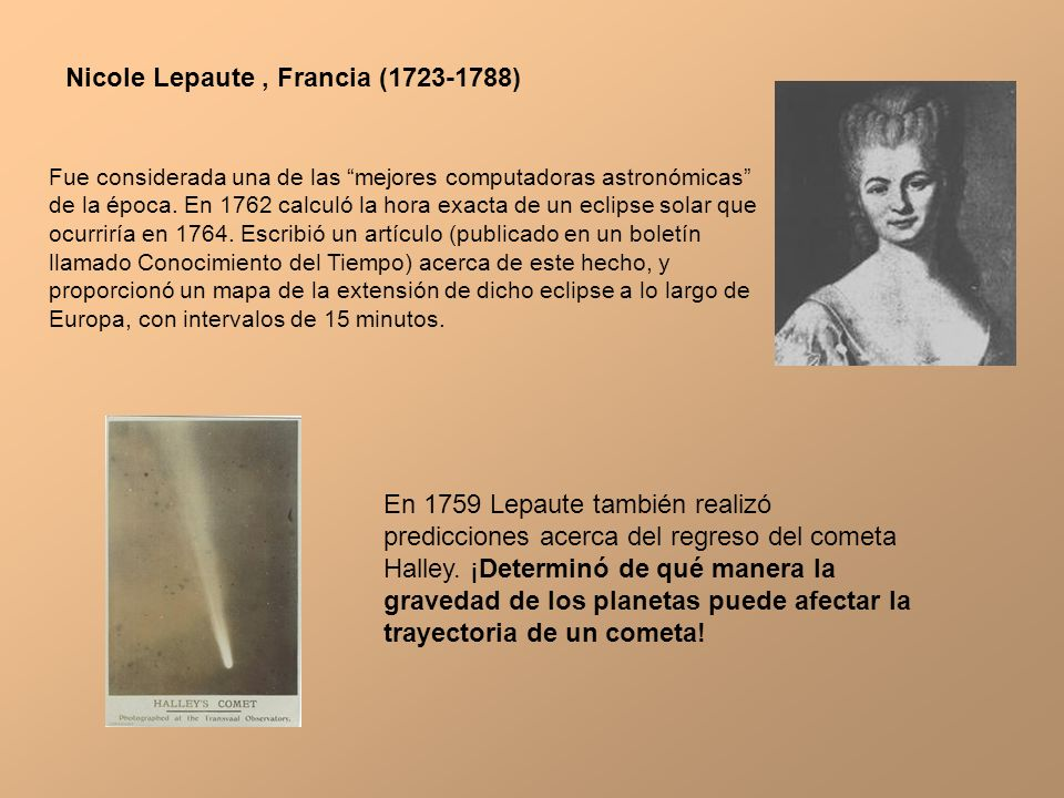 Nicole Lepaute, Francia (1723-1788) Fue considerada una de las mejores computadoras astronómicas de la época. En 1762 calculó la hora exacta de un ecl