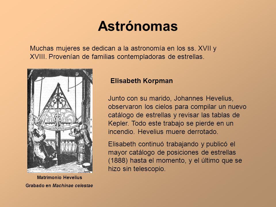 Astrónomas Muchas mujeres se dedican a la astronomía en los ss. XVII y XVIII. Provenían de familias contempladoras de estrellas. Matrimonio Hevelius G