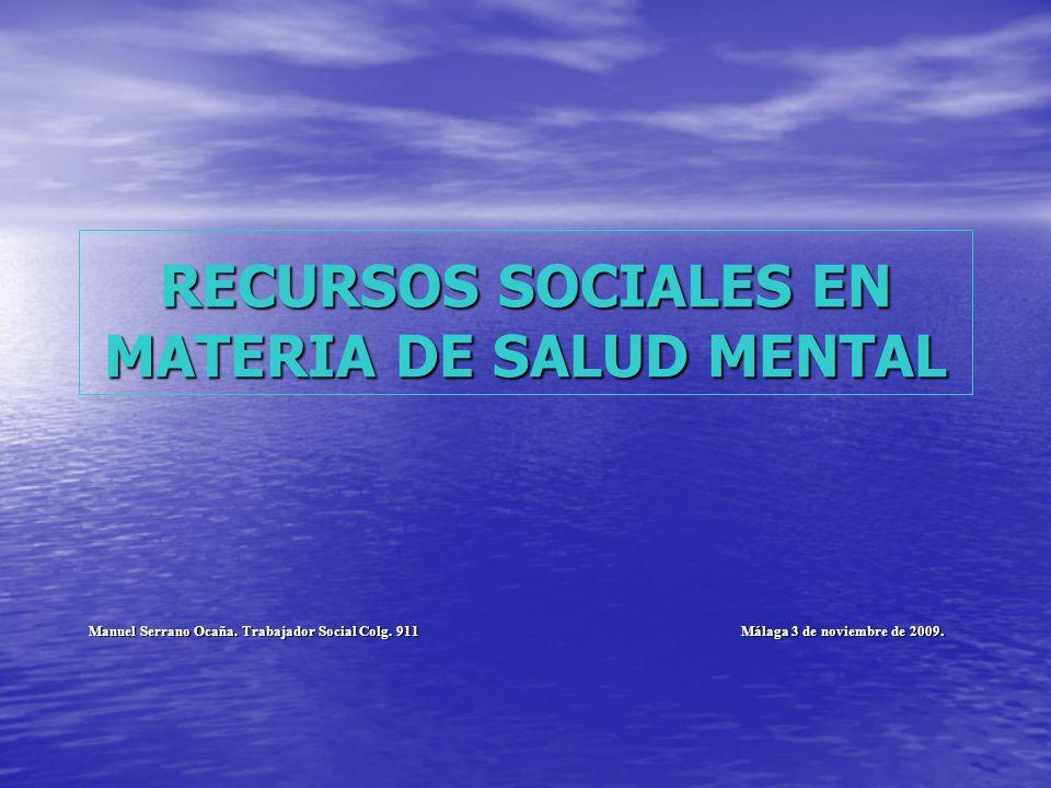 RECURSOS SOCIALES EN MATERIA DE SALUD MENTAL Manuel Serrano Ocaña. Trabajador Social Colg. 911 Málaga 3 de noviembre de 2009.