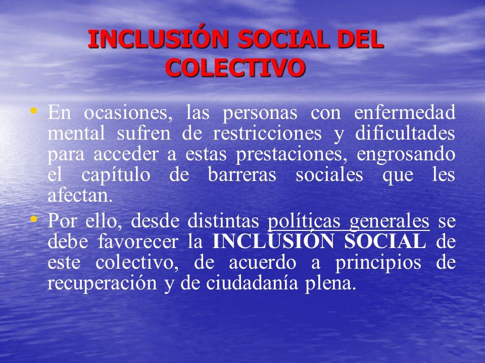 INCLUSIÓN SOCIAL DEL COLECTIVO En ocasiones, las personas con enfermedad mental sufren de restricciones y dificultades para acceder a estas prestacion