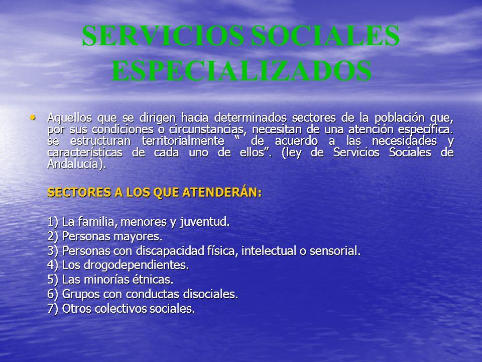 SERVICIOS SOCIALES ESPECIALIZADOS Aquellos que se dirigen hacia determinados sectores de la población que, por sus condiciones o circunstancias, neces