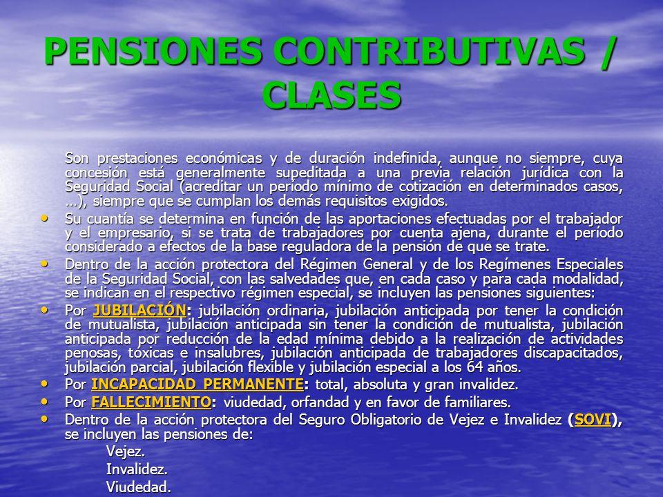 PENSIONES CONTRIBUTIVAS / CLASES Son prestaciones económicas y de duración indefinida, aunque no siempre, cuya concesión está generalmente supeditada