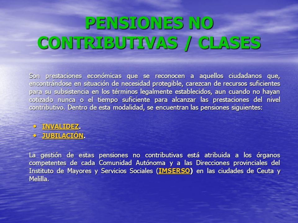 PENSIONES NO CONTRIBUTIVAS / CLASES Son prestaciones económicas que se reconocen a aquellos ciudadanos que, encontrándose en situación de necesidad pr