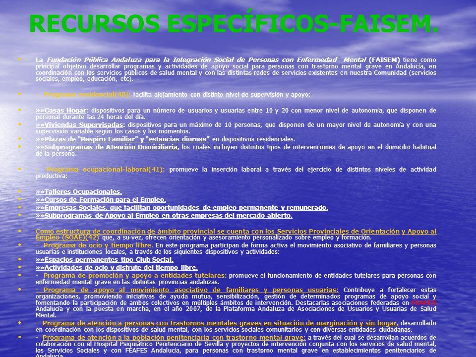 RECURSOS ESPECÍFICOS-FAISEM. La Fundación Pública Andaluza para la Integración Social de Personas con Enfermedad Mental (FAISEM) tiene como principal