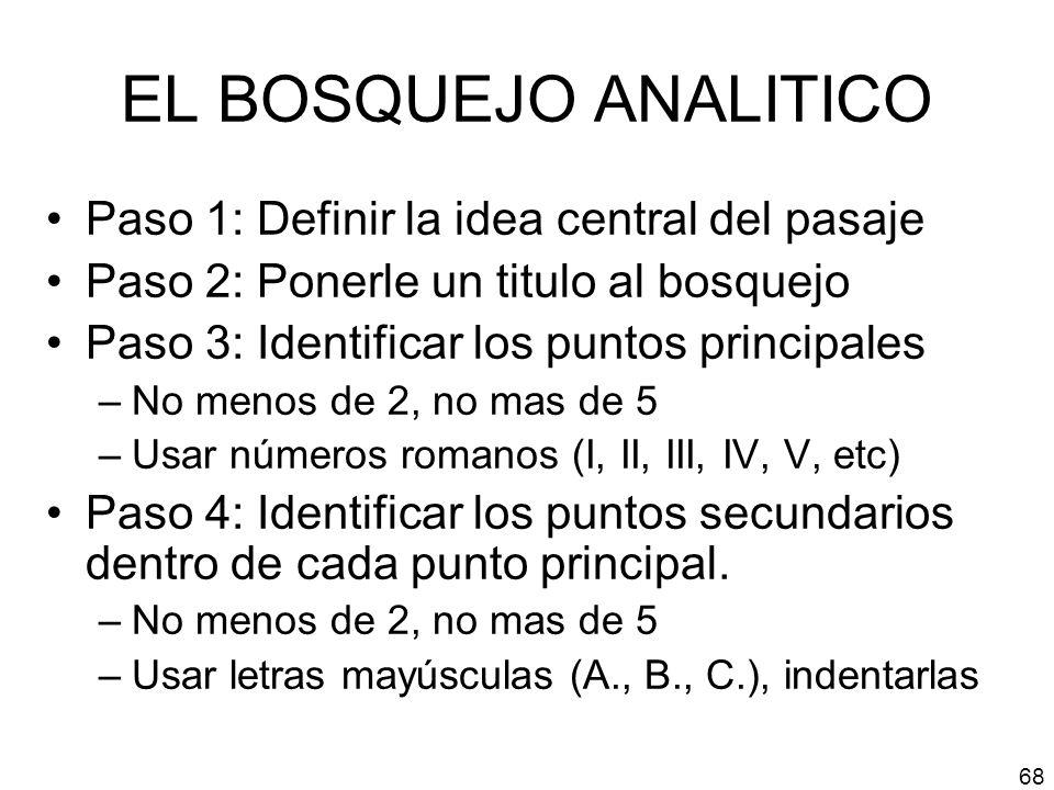 EL BOSQUEJO ANALITICO Paso 1: Definir la idea central del pasaje Paso 2: Ponerle un titulo al bosquejo Paso 3: Identificar los puntos principales –No