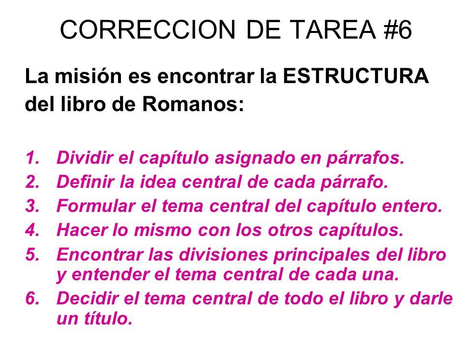 CORRECCION DE TAREA #6 La misión es encontrar la ESTRUCTURA del libro de Romanos: 1.Dividir el capítulo asignado en párrafos. 2.Definir la idea centra
