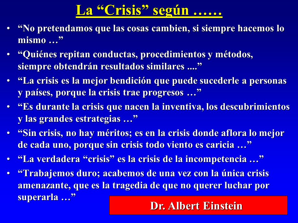 La Crisis según …… No pretendamos que las cosas cambien, si siempre hacemos lo mismo …No pretendamos que las cosas cambien, si siempre hacemos lo mism