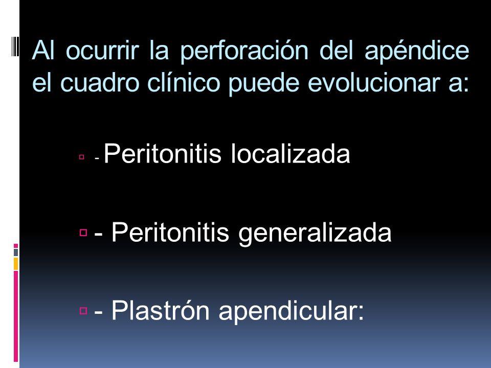 Al ocurrir la perforación del apéndice el cuadro clínico puede evolucionar a: - Peritonitis localizada - Peritonitis generalizada - Plastrón apendicul