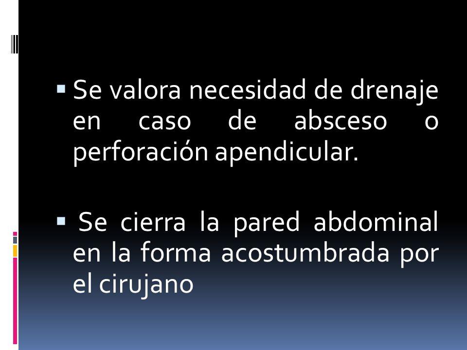 Se valora necesidad de drenaje en caso de absceso o perforación apendicular. Se cierra la pared abdominal en la forma acostumbrada por el cirujano