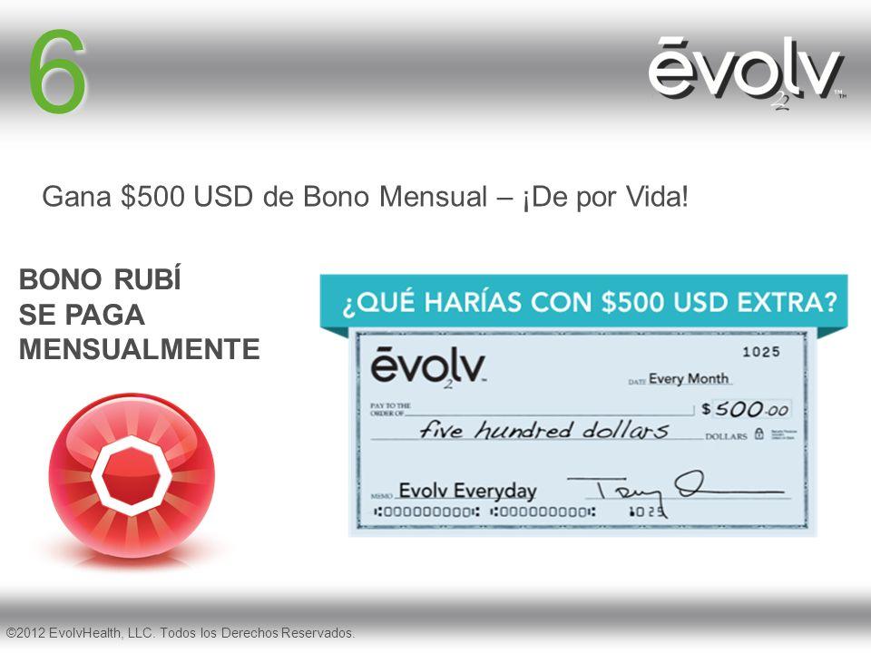 6 BONO RUBÍ SE PAGA MENSUALMENTE ©2012 EvolvHealth, LLC. Todos los Derechos Reservados. Gana $500 USD de Bono Mensual – ¡De por Vida!