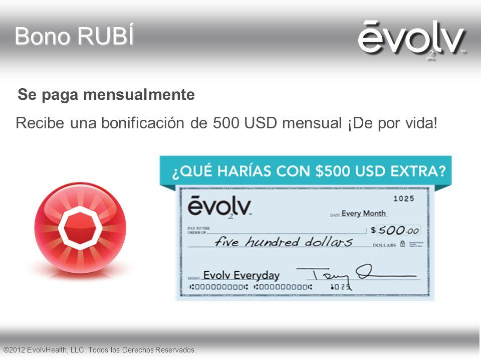 Recibe una bonificación de 500 USD mensual ¡De por vida! Se paga mensualmente ©2012 EvolvHealth, LLC. Todos los Derechos Reservados. Bono RUBÍ