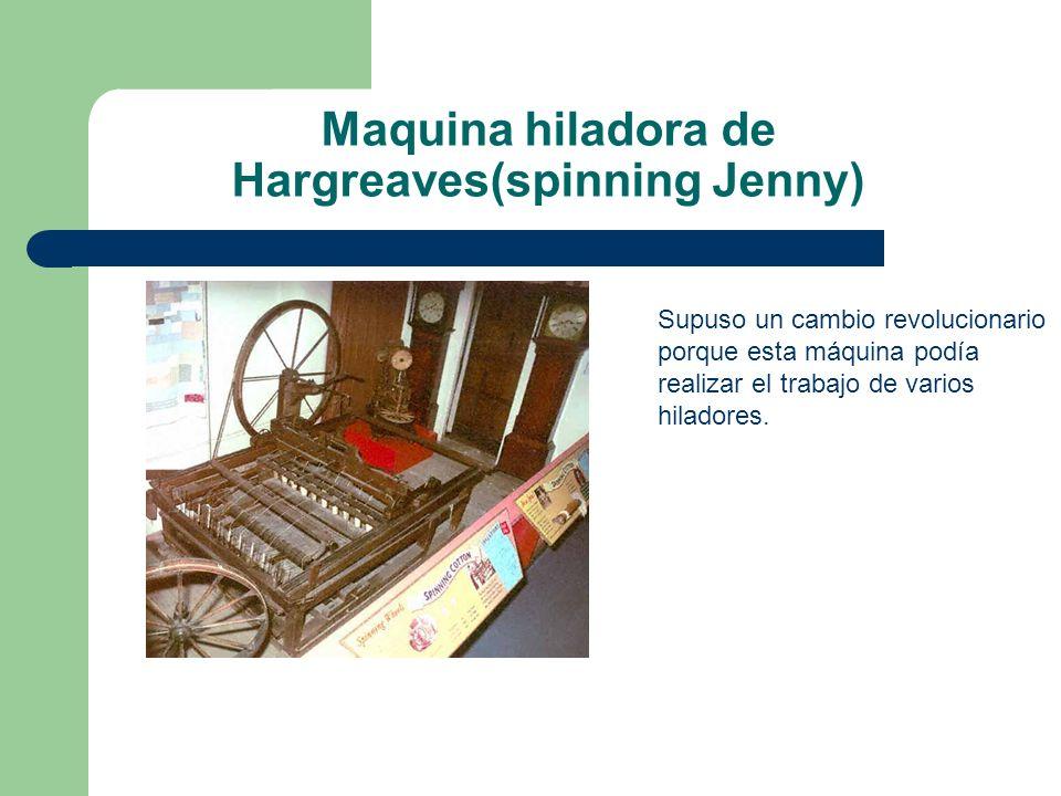 Maquina hiladora de Hargreaves(spinning Jenny) Supuso un cambio revolucionario porque esta máquina podía realizar el trabajo de varios hiladores.