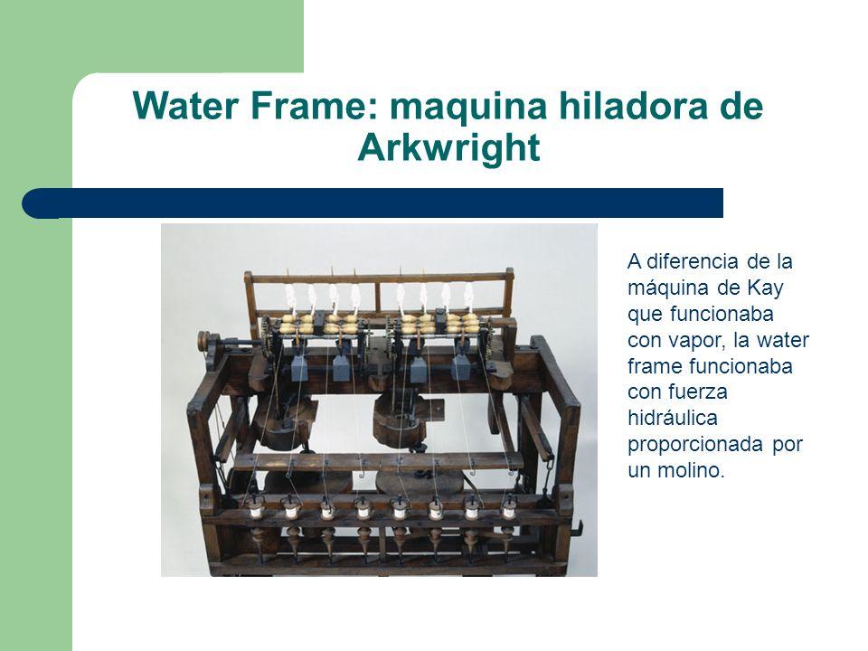 Water Frame: maquina hiladora de Arkwright A diferencia de la máquina de Kay que funcionaba con vapor, la water frame funcionaba con fuerza hidráulica