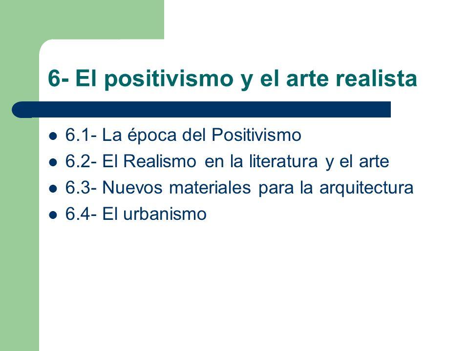 6- El positivismo y el arte realista 6.1- La época del Positivismo 6.2- El Realismo en la literatura y el arte 6.3- Nuevos materiales para la arquitec