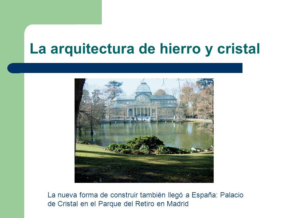 La arquitectura de hierro y cristal La nueva forma de construir también llegó a España: Palacio de Cristal en el Parque del Retiro en Madrid