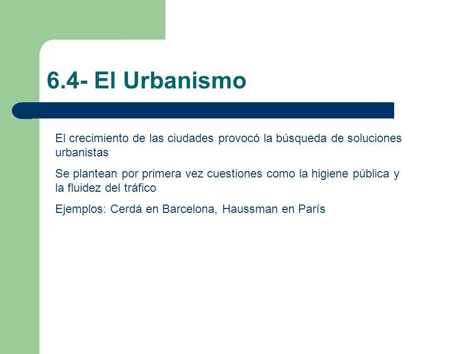 6.4- El Urbanismo El crecimiento de las ciudades provocó la búsqueda de soluciones urbanistas Se plantean por primera vez cuestiones como la higiene p