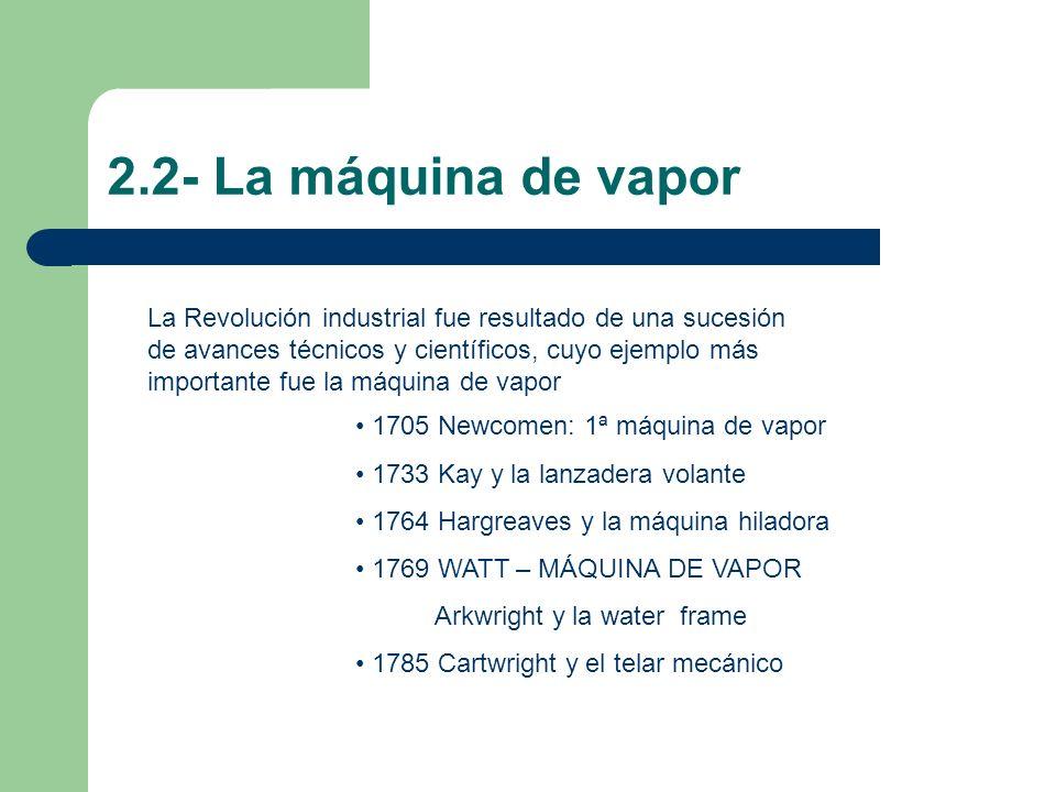 2.2- La máquina de vapor La Revolución industrial fue resultado de una sucesión de avances técnicos y científicos, cuyo ejemplo más importante fue la