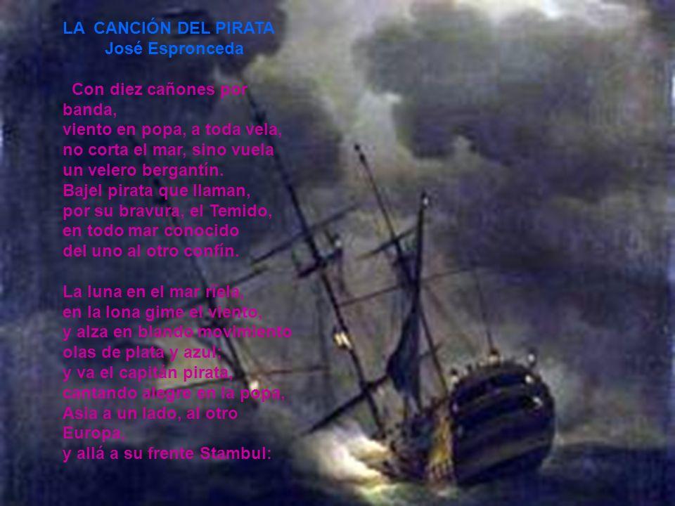 LA CANCIÓN DEL PIRATA José Espronceda Con diez cañones por banda, viento en popa, a toda vela, no corta el mar, sino vuela un velero bergantín. Bajel