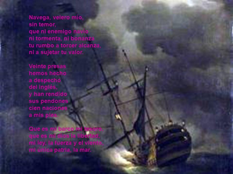 Navega, velero mío, sin temor, que ni enemigo navío ni tormenta, ni bonanza tu rumbo a torcer alcanza, ni a sujetar tu valor. Veinte presas hemos hech