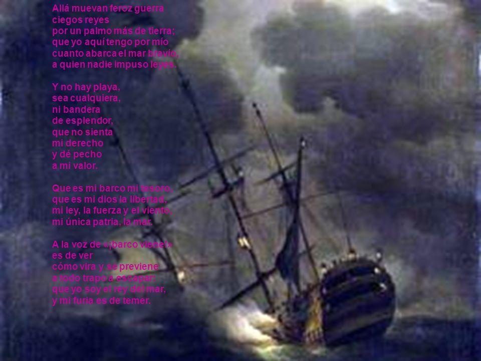 Allá muevan feroz guerra ciegos reyes por un palmo más de tierra; que yo aquí tengo por mío cuanto abarca el mar bravío, a quien nadie impuso leyes. Y
