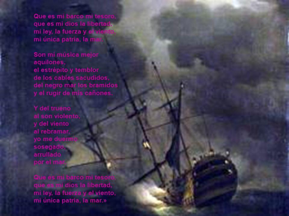 Que es mi barco mi tesoro, que es mi dios la libertad, mi ley, la fuerza y el viento, mi única patria, la mar. Son mi música mejor aquilones, el estré