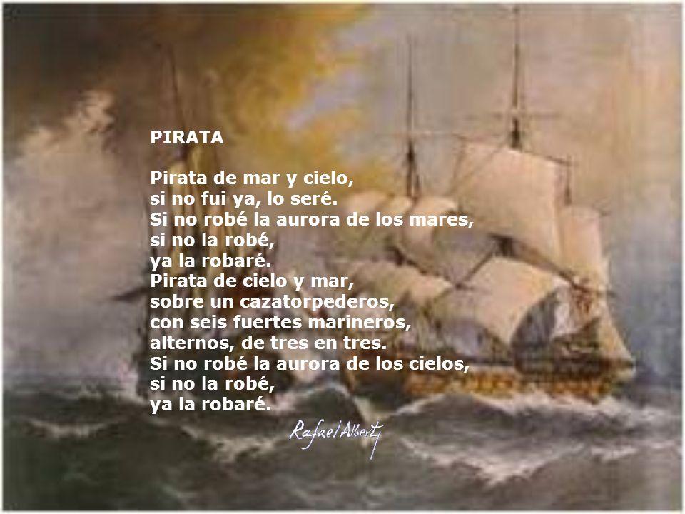 PIRATA Pirata de mar y cielo, si no fui ya, lo seré. Si no robé la aurora de los mares, si no la robé, ya la robaré. Pirata de cielo y mar, sobre un c