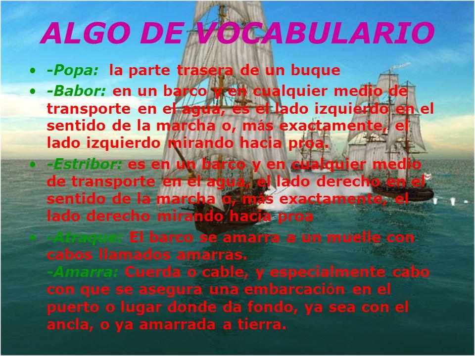 -Popa: la parte trasera de un buque -Babor: en un barco y en cualquier medio de transporte en el agua, es el lado izquierdo en el sentido de la marcha