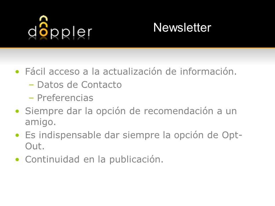 Newsletter Fácil acceso a la actualización de información. –Datos de Contacto –Preferencias Siempre dar la opción de recomendación a un amigo. Es indi
