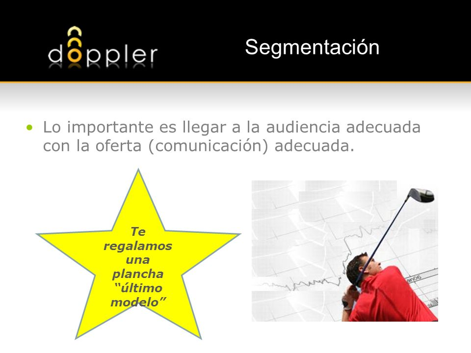 Segmentación Lo importante es llegar a la audiencia adecuada con la oferta (comunicación) adecuada. Te regalamos una plancha último modelo