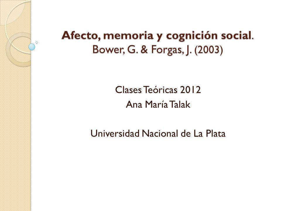 Afecto, memoria y cognición social. Bower, G. & Forgas, J. (2003) Clases Teóricas 2012 Ana María Talak Universidad Nacional de La Plata