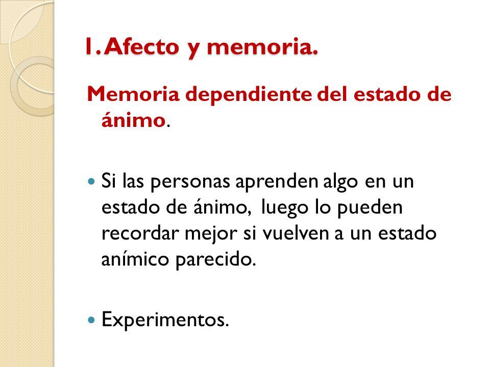 1. Afecto y memoria. Memoria dependiente del estado de ánimo. Si las personas aprenden algo en un estado de ánimo, luego lo pueden recordar mejor si v