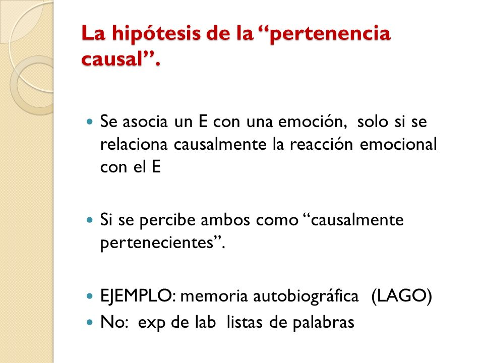La hipótesis de la pertenencia causal. Se asocia un E con una emoción, solo si se relaciona causalmente la reacción emocional con el E Si se percibe a
