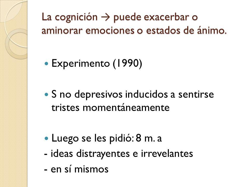 La cognición puede exacerbar o aminorar emociones o estados de ánimo. Experimento (1990) S no depresivos inducidos a sentirse tristes momentáneamente