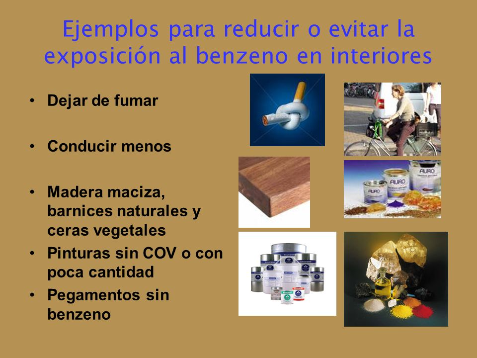 Ejemplos para reducir o evitar la exposición al benzeno en interiores Dejar de fumar Conducir menos Madera maciza, barnices naturales y ceras vegetale