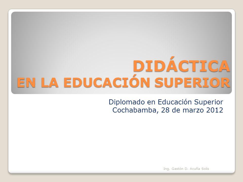 DIDÁCTICA EN LA EDUCACIÓN SUPERIOR Diplomado en Educación Superior Cochabamba, 28 de marzo 2012 Ing. Gastón D. Acuña Solis