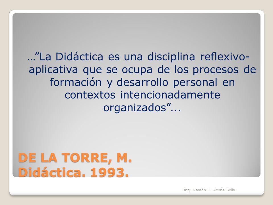 DE LA TORRE, M. Didáctica. 1993. …La Didáctica es una disciplina reflexivo- aplicativa que se ocupa de los procesos de formación y desarrollo personal
