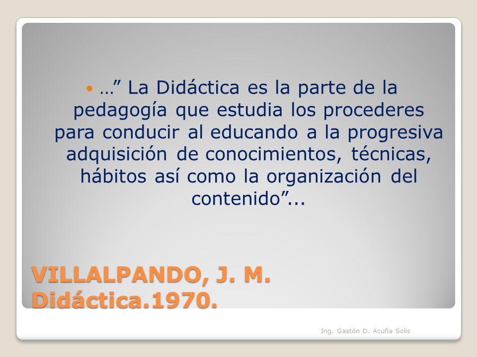 VILLALPANDO, J. M. Didáctica.1970. … La Didáctica es la parte de la pedagogía que estudia los procederes para conducir al educando a la progresiva adq