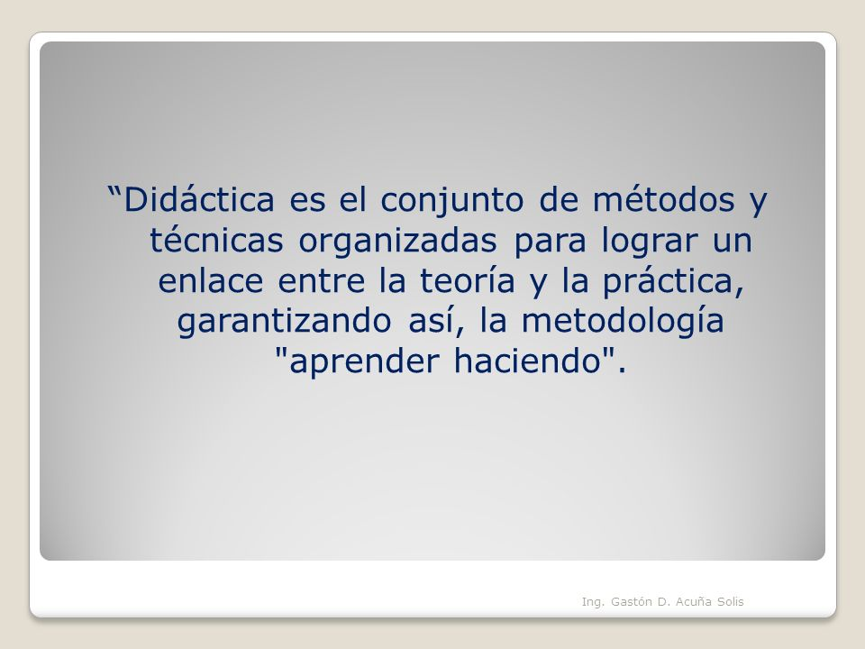 Didáctica es el conjunto de métodos y técnicas organizadas para lograr un enlace entre la teoría y la práctica, garantizando así, la metodología