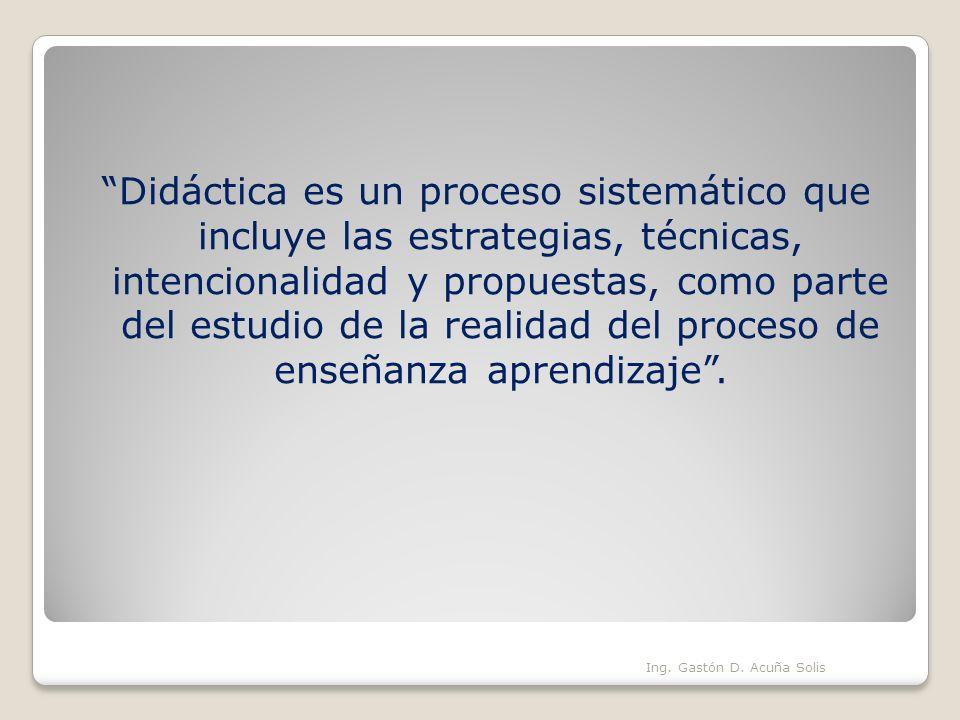 Didáctica es un proceso sistemático que incluye las estrategias, técnicas, intencionalidad y propuestas, como parte del estudio de la realidad del pro
