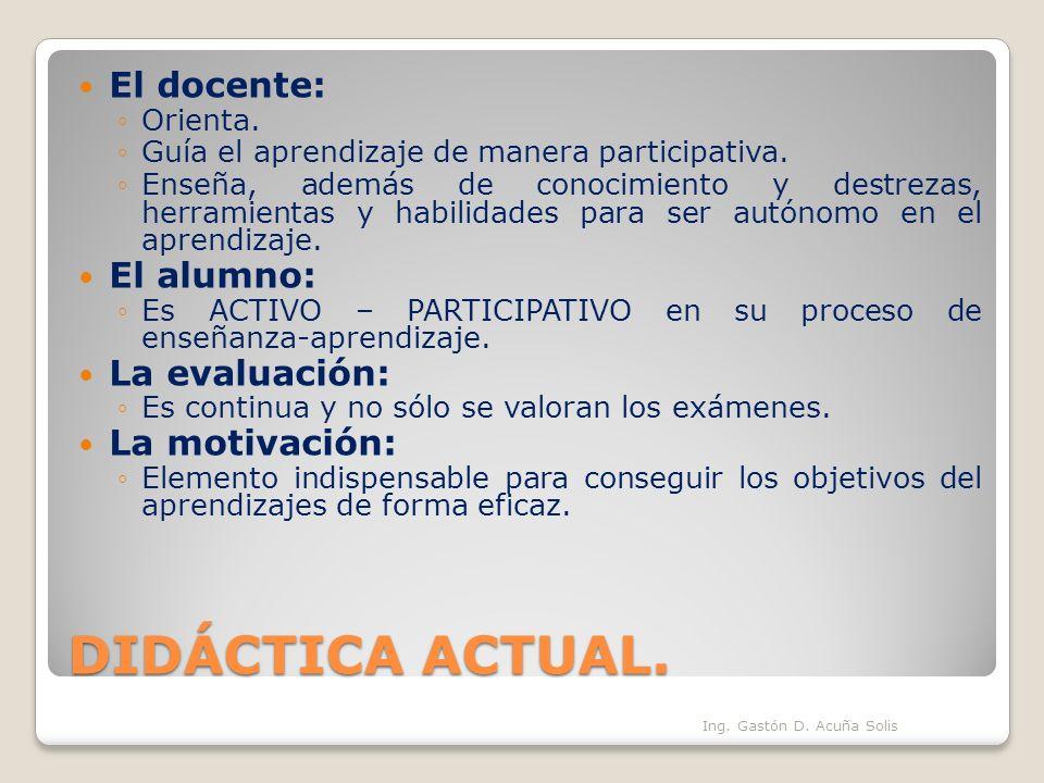 DIDÁCTICA ACTUAL. El docente: Orienta. Guía el aprendizaje de manera participativa. Enseña, además de conocimiento y destrezas, herramientas y habilid