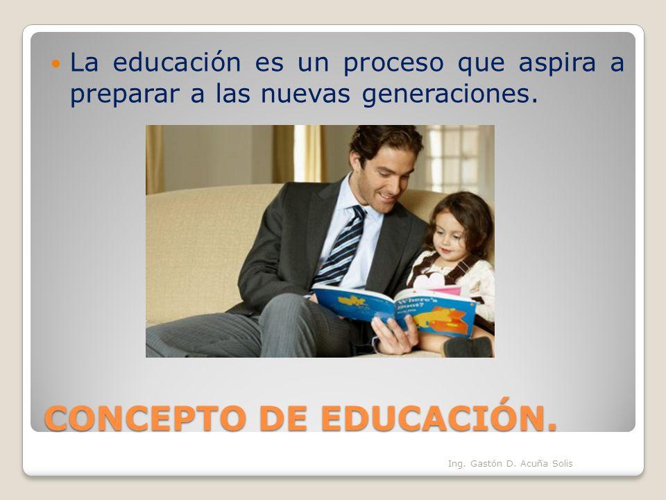 CONCEPTO DE EDUCACIÓN. La educación es un proceso que aspira a preparar a las nuevas generaciones. Ing. Gastón D. Acuña Solis